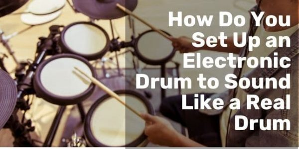 The Professional Way to Set Up an Electronic Drum to Sound Like a Real Drum